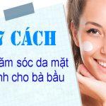 7 Bước chăm sóc da mặt cho bà bầu đơn giản tại gia